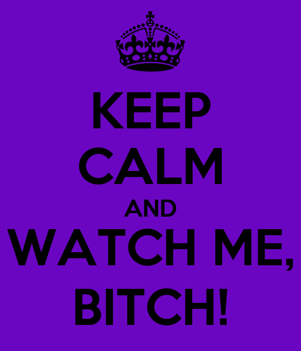 KEEP CALM AND WATCH ME, BITCH!