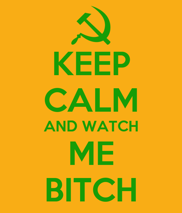 KEEP CALM AND WATCH ME BITCH