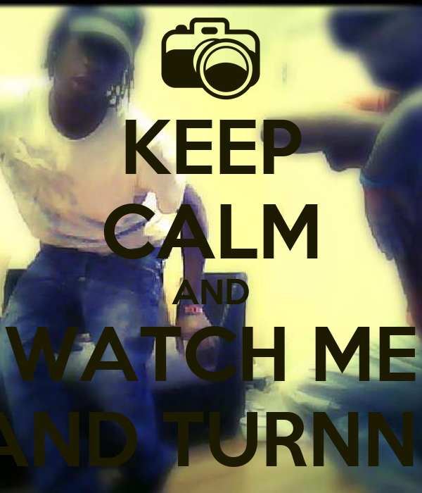 KEEP CALM AND WATCH ME BOPP AND TURNN UPP..!!!