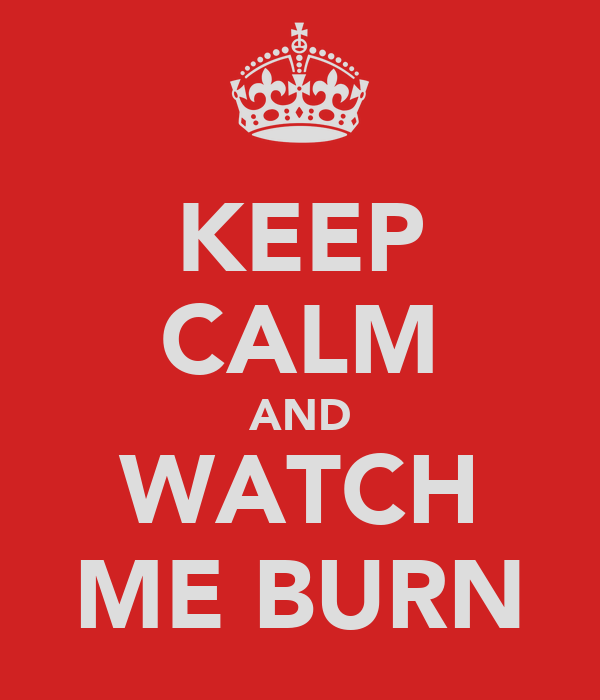 KEEP CALM AND WATCH ME BURN