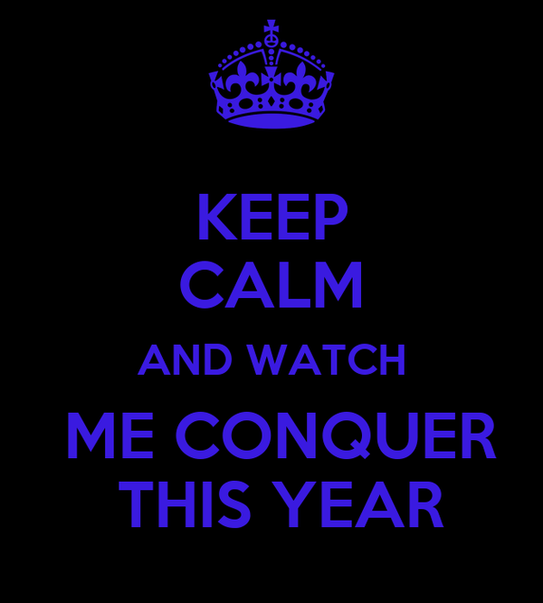 KEEP CALM AND WATCH  ME CONQUER  THIS YEAR