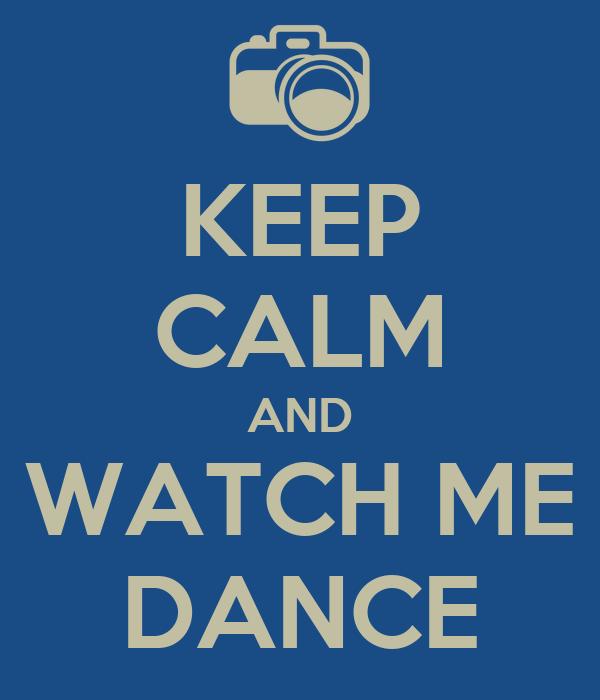 KEEP CALM AND WATCH ME DANCE
