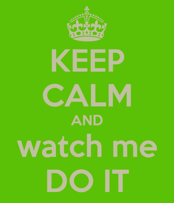 KEEP CALM AND watch me DO IT