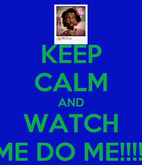 KEEP CALM AND WATCH ME DO ME!!!!!