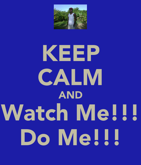 KEEP CALM AND Watch Me!!! Do Me!!!