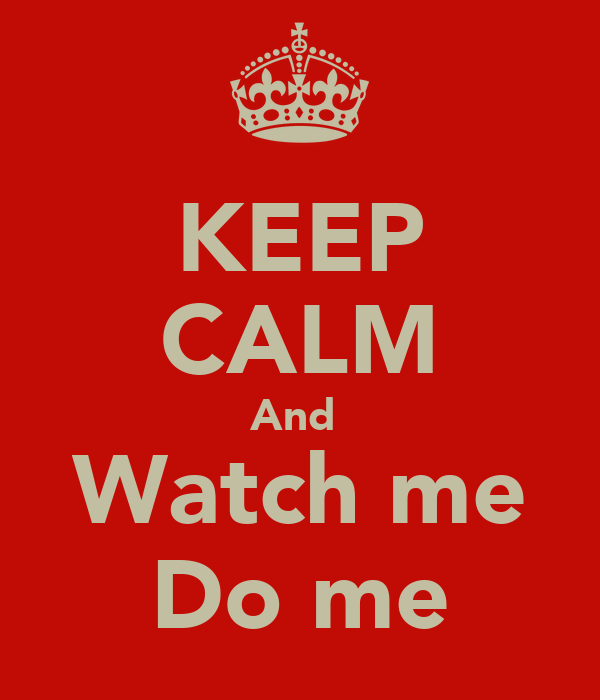KEEP CALM And  Watch me Do me