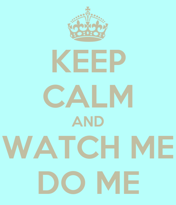 KEEP CALM AND WATCH ME DO ME