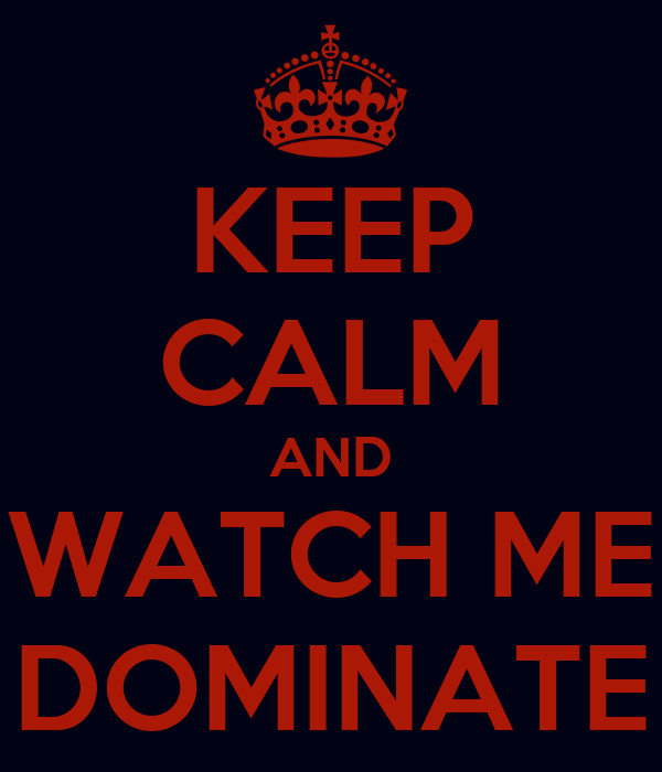 KEEP CALM AND WATCH ME DOMINATE