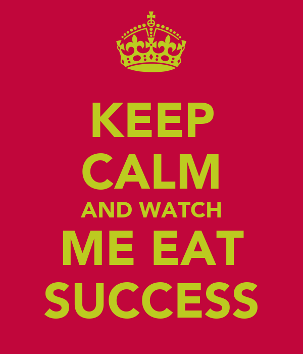 KEEP CALM AND WATCH ME EAT SUCCESS