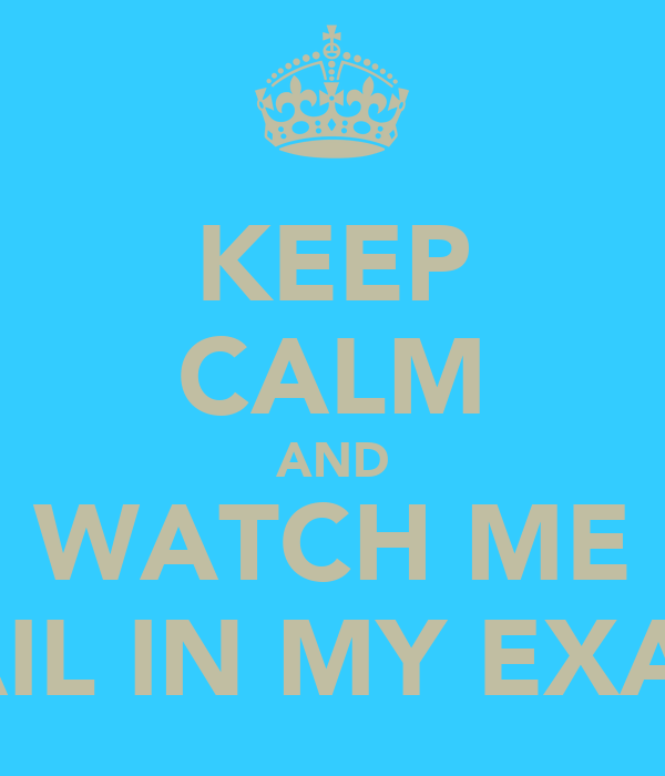 KEEP CALM AND WATCH ME FAIL IN MY EXAM