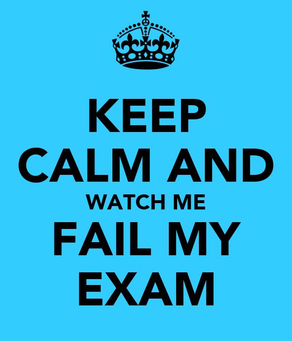 KEEP CALM AND WATCH ME FAIL MY EXAM