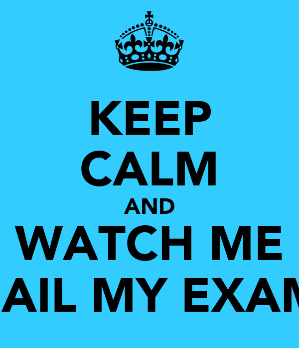 KEEP CALM AND WATCH ME FAIL MY EXAM