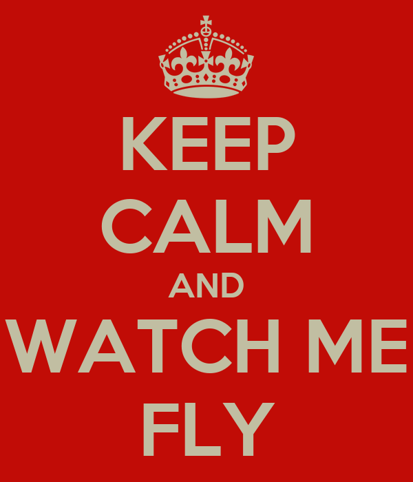 KEEP CALM AND WATCH ME FLY