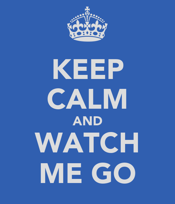 KEEP CALM AND WATCH ME GO