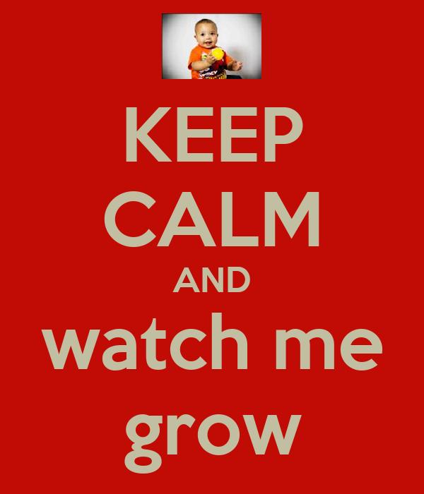 KEEP CALM AND watch me grow