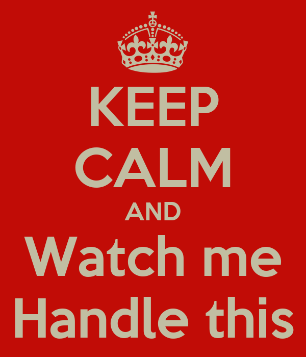 KEEP CALM AND Watch me Handle this