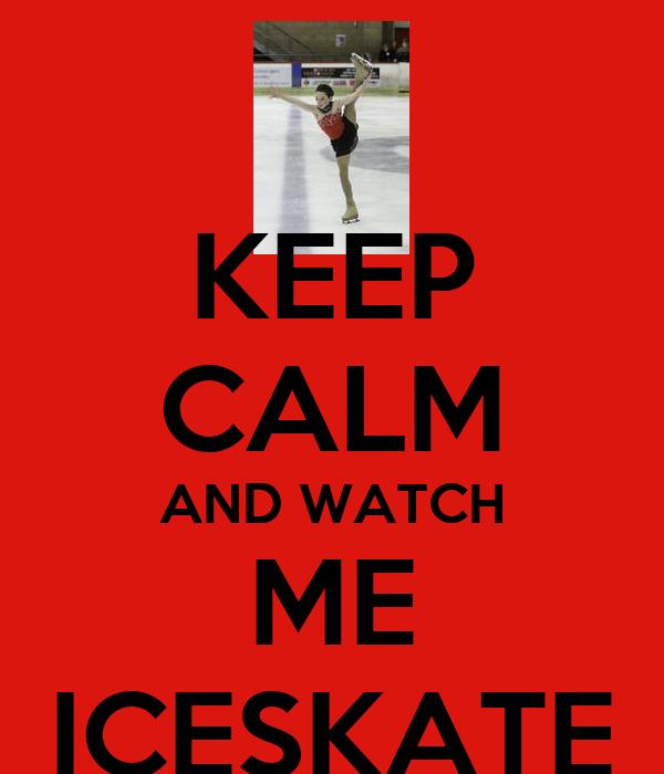 KEEP CALM AND WATCH ME ICESKATE