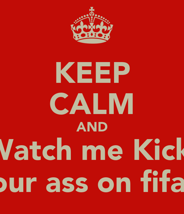 KEEP CALM AND Watch me Kick  Your ass on fifa!!