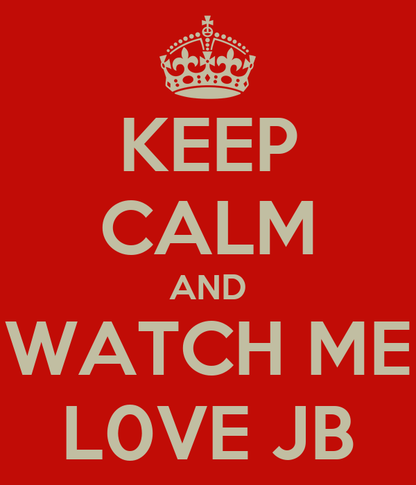KEEP CALM AND WATCH ME L0VE JB