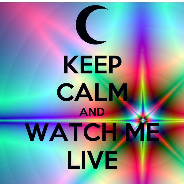 KEEP CALM AND WATCH ME LIVE