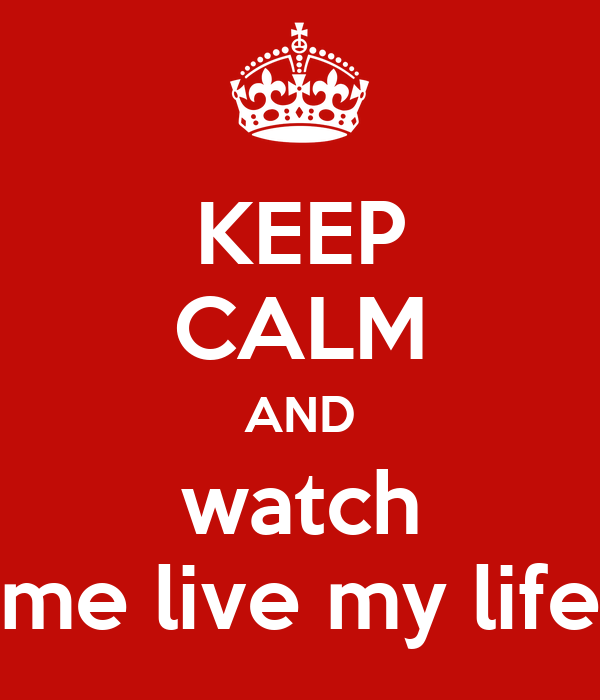 KEEP CALM AND watch me live my life