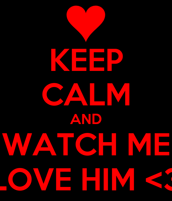 KEEP CALM AND WATCH ME LOVE HIM <3