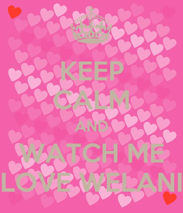 KEEP CALM AND WATCH ME LOVE WELANI