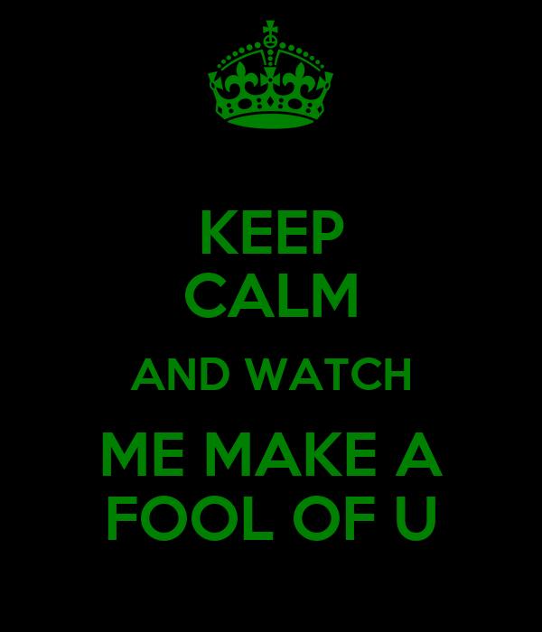 KEEP CALM AND WATCH ME MAKE A FOOL OF U