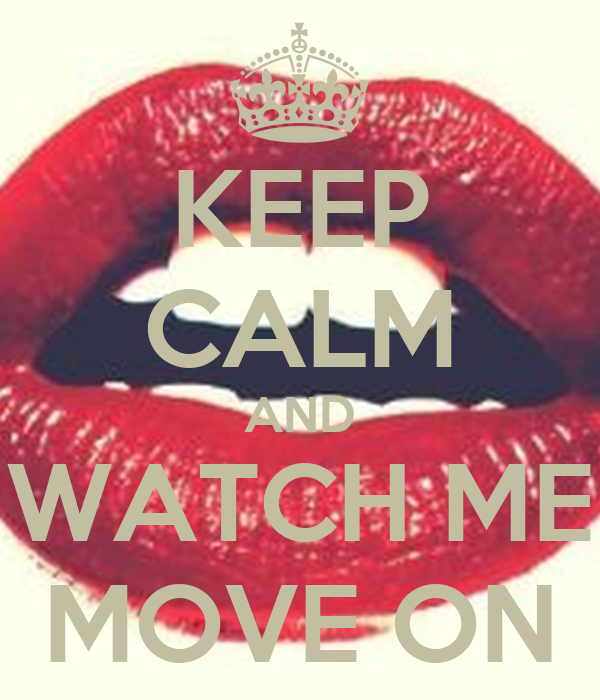 KEEP CALM AND WATCH ME MOVE ON