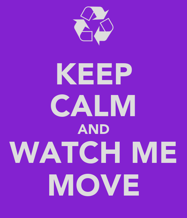 KEEP CALM AND WATCH ME MOVE