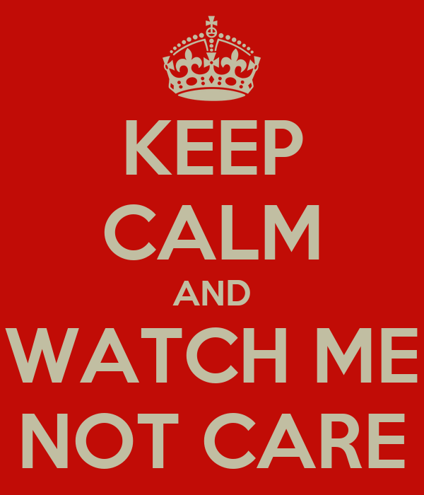 KEEP CALM AND WATCH ME NOT CARE