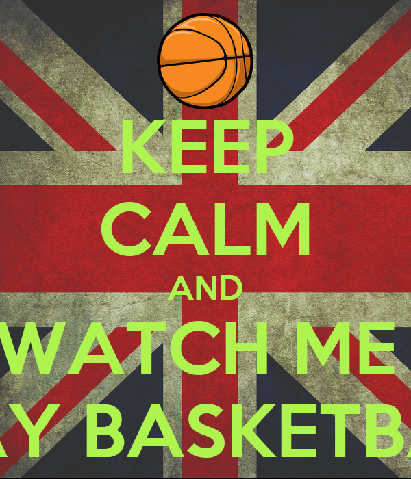 KEEP CALM AND WATCH ME  PLAY BASKETBALL