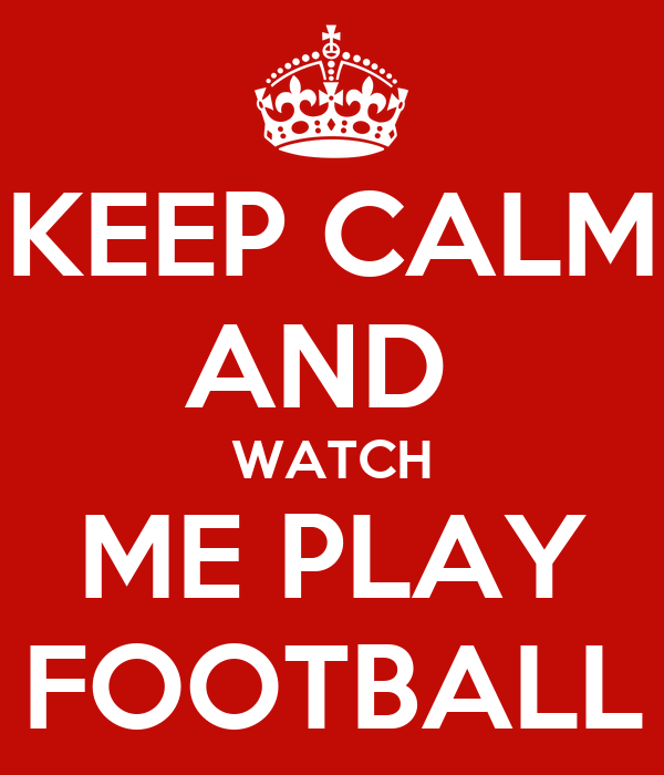 KEEP CALM AND  WATCH ME PLAY FOOTBALL