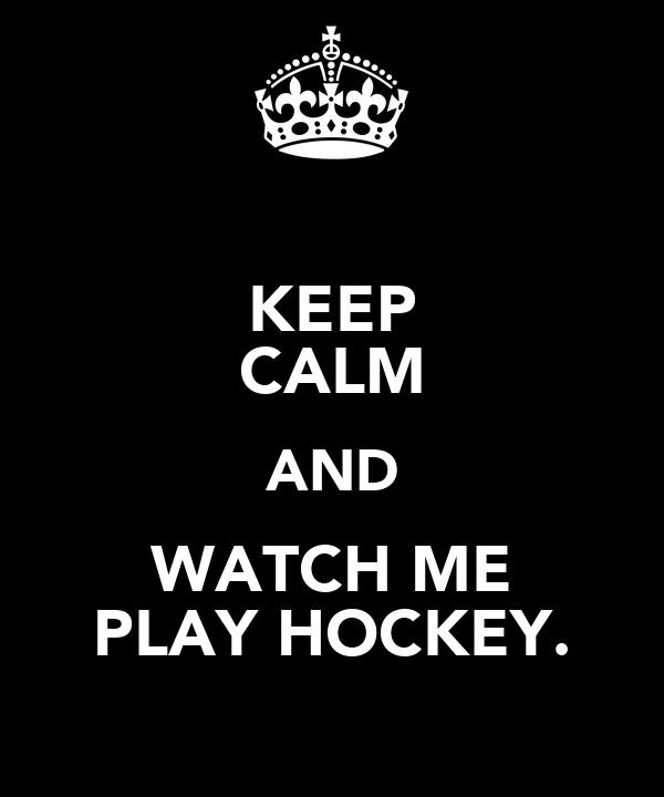 KEEP CALM AND WATCH ME PLAY HOCKEY.