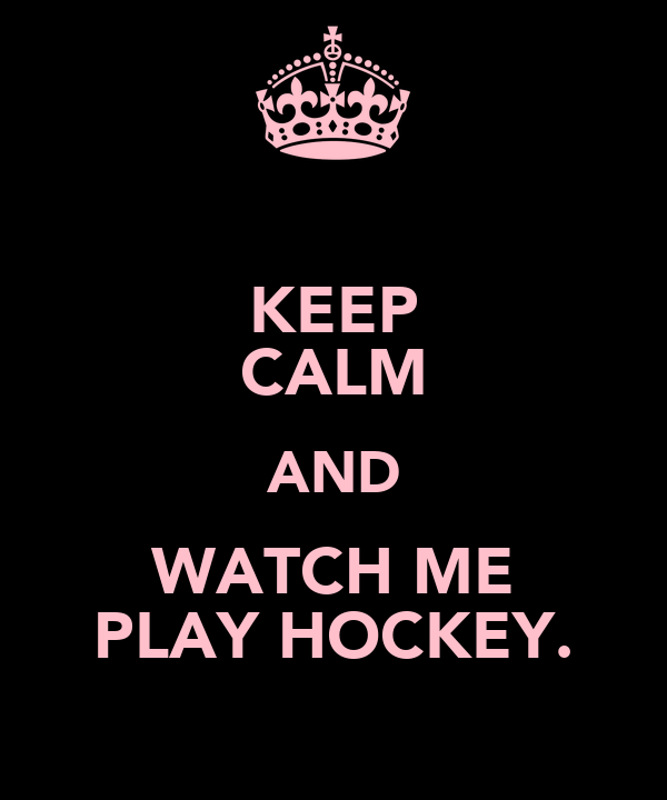 KEEP CALM AND WATCH ME PLAY HOCKEY.