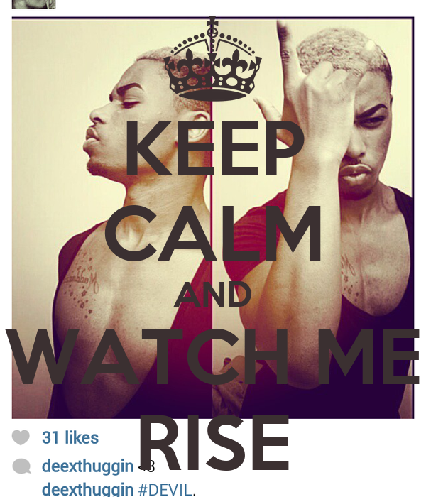 KEEP CALM AND WATCH ME RISE
