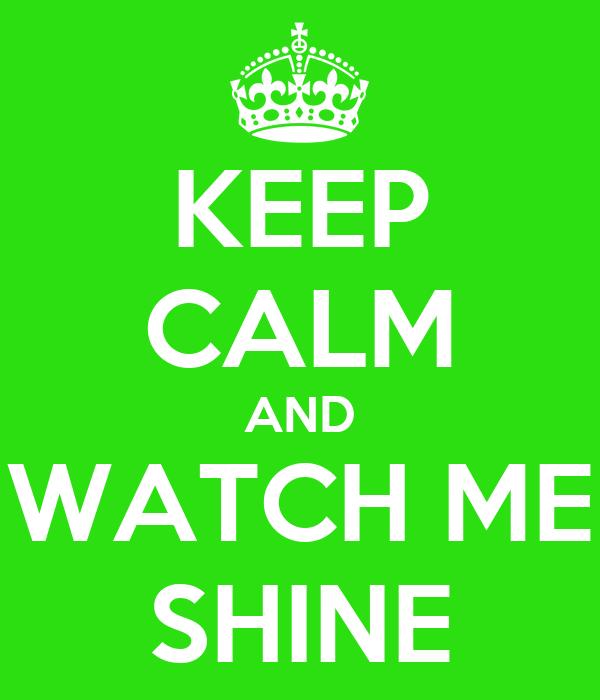 KEEP CALM AND WATCH ME SHINE