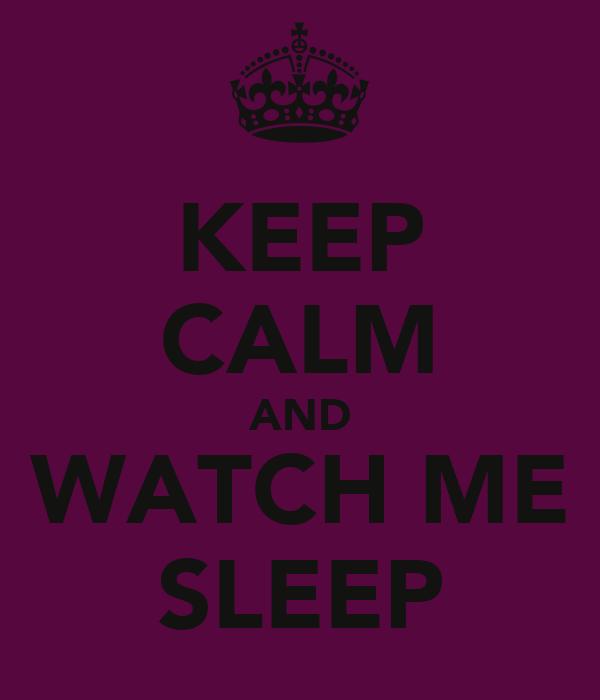 KEEP CALM AND WATCH ME SLEEP