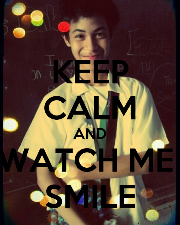 KEEP CALM AND WATCH ME  SMILE