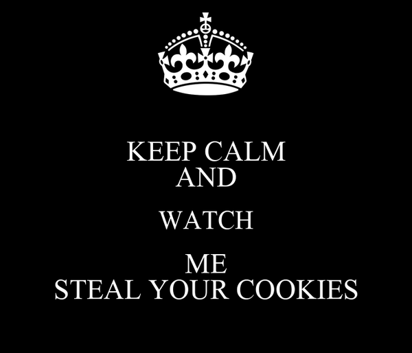KEEP CALM AND WATCH ME STEAL YOUR COOKIES