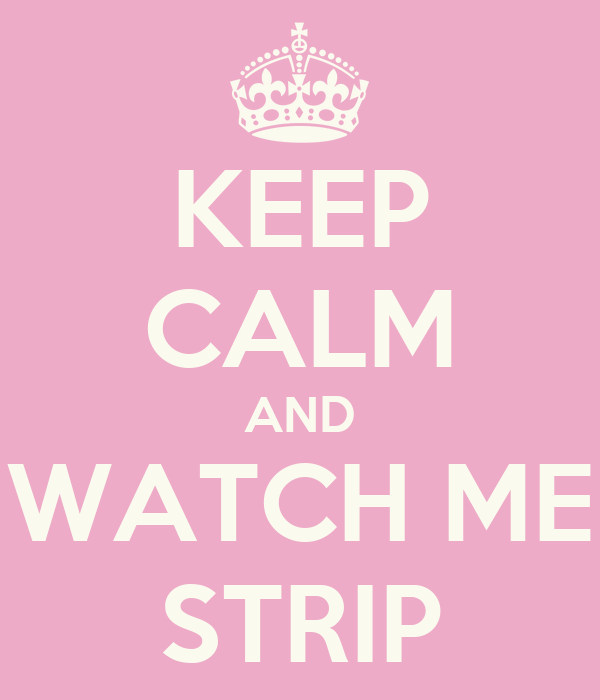 KEEP CALM AND WATCH ME STRIP