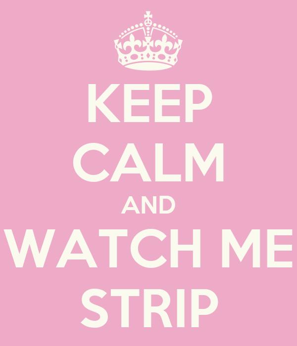 KEEP CALM AND WATCH ME STRIP