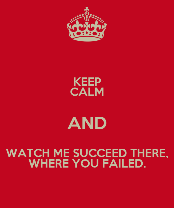 KEEP CALM AND WATCH ME SUCCEED THERE, WHERE YOU FAILED.