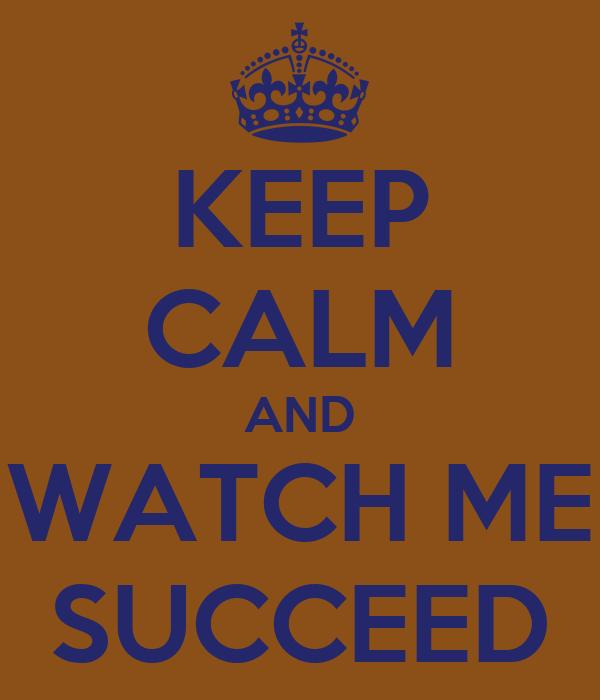 KEEP CALM AND WATCH ME SUCCEED