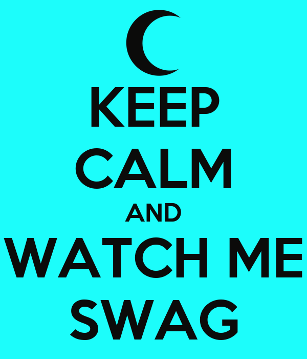 KEEP CALM AND WATCH ME SWAG