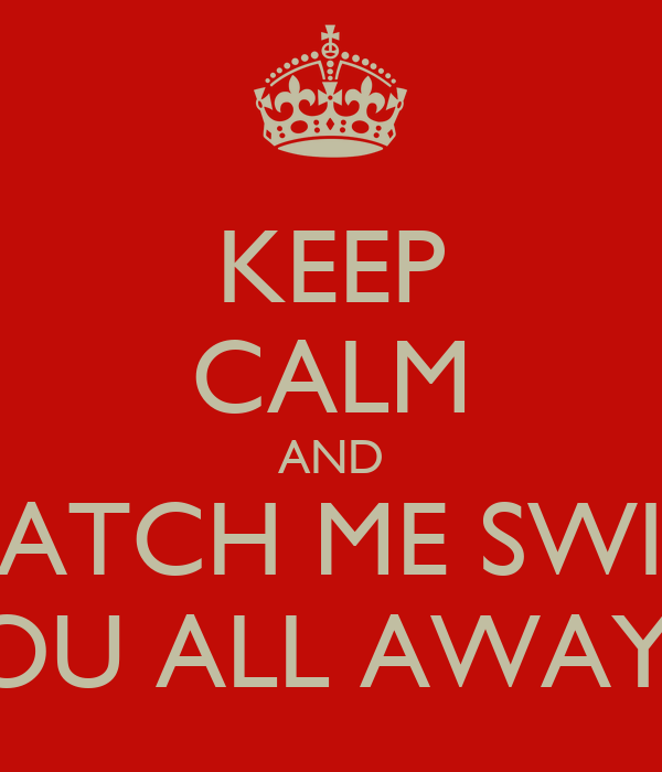 KEEP CALM AND WATCH ME SWIM  YOU ALL AWAY!!