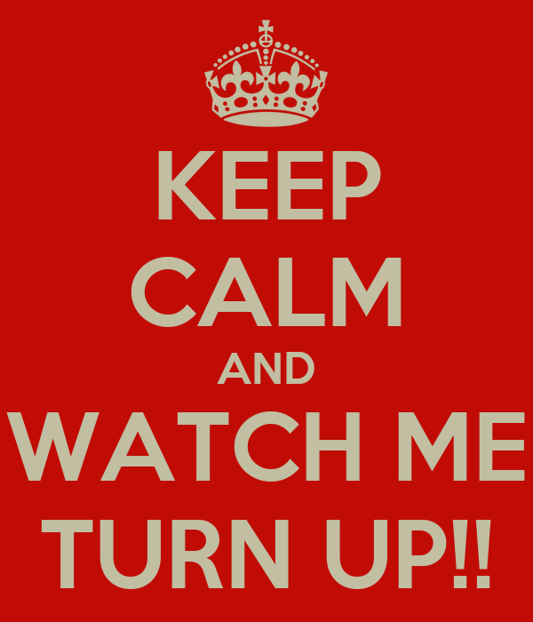 KEEP CALM AND WATCH ME TURN UP!!