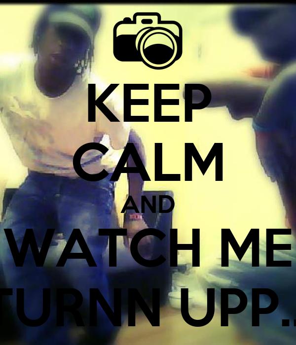 KEEP CALM AND WATCH ME  TURNN UPP..!!