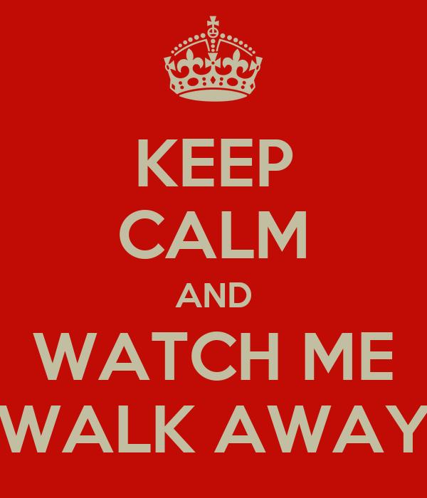KEEP CALM AND WATCH ME WALK AWAY