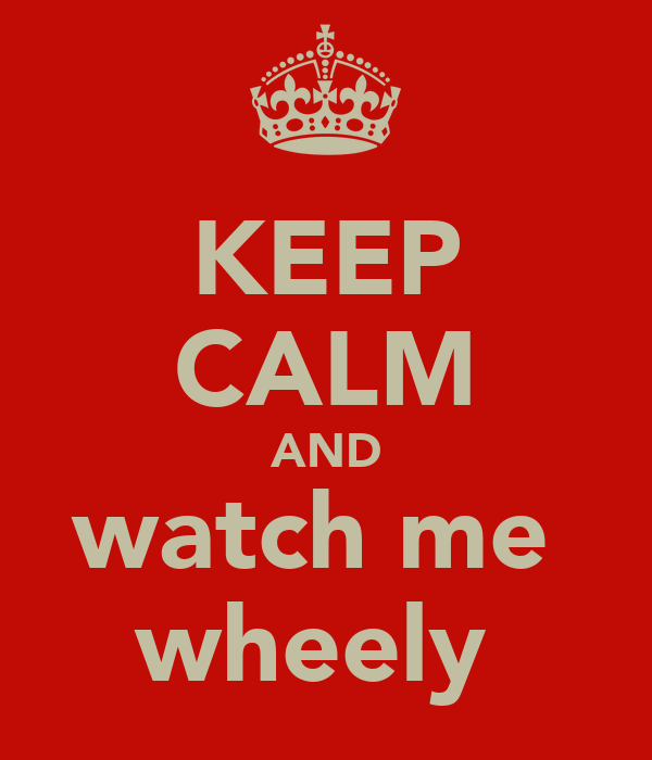 KEEP CALM AND watch me  wheely
